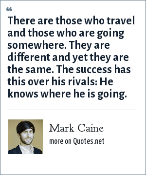 Mark Caine: There are those who travel and those who are going somewhere. They are different and yet they are the same. The success has this over his rivals: He knows where he is going.