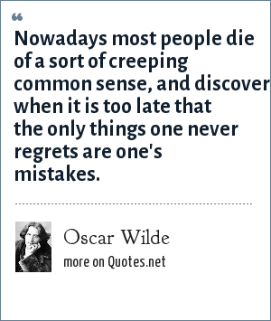 Oscar Wilde: Nowadays most people die of a sort of creeping common sense, and discover when it is too late that the only things one never regrets are one's mistakes.