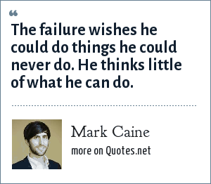 Mark Caine: The failure wishes he could do things he could never do. He thinks little of what he can do.