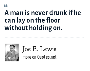 Joe E. Lewis: A man is never drunk if he can lay on the floor without holding on.