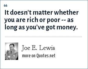 Joe E. Lewis: It doesn't matter whether you are rich or poor -- as long as you've got money.