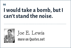 Joe E. Lewis: I would take a bomb, but I can't stand the noise.