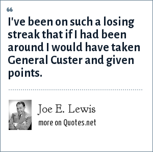 Joe E. Lewis: I've been on such a losing streak that if I had been around I would have taken General Custer and given points.
