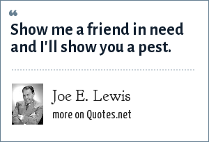 Joe E. Lewis: Show me a friend in need and I'll show you a pest.