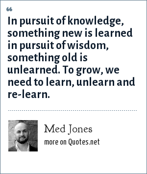 Med Jones: In pursuit of knowledge, something new is learned in pursuit of wisdom, something old is unlearned. To grow, we need to learn, unlearn and re-learn.