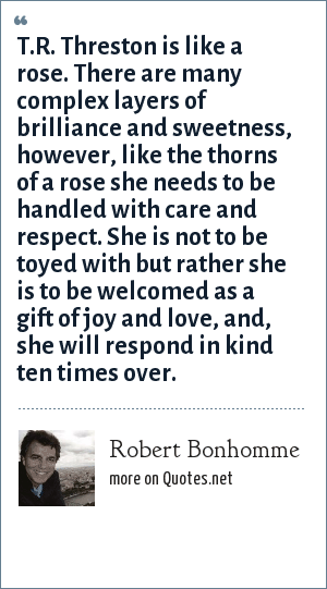 Robert Bonhomme: T.R. Threston is like a rose. There are many complex layers of brilliance and sweetness, however, like the thorns of a rose she needs to be handled with care and respect. She is not to be toyed with but rather she is to be welcomed as a gift of joy and love, and, she will respond in kind ten times over.