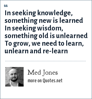 Med Jones: In seeking knowledge, something new is learned In seeking wisdom, something old is unlearned To grow, we need to learn, unlearn and re-learn