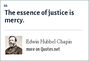 Edwin Hubbel Chapin: The essence of justice is mercy.