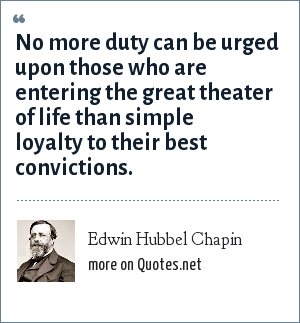 Edwin Hubbel Chapin: No more duty can be urged upon those who are entering the great theater of life than simple loyalty to their best convictions.