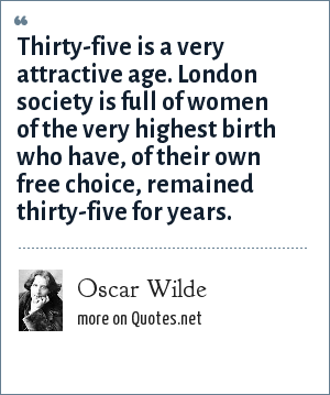 Oscar Wilde: Thirty-five is a very attractive age. London society is full of women of the very highest birth who have, of their own free choice, remained thirty-five for years.