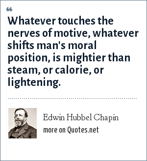 Edwin Hubbel Chapin: Whatever touches the nerves of motive, whatever shifts man's moral position, is mightier than steam, or calorie, or lightening.