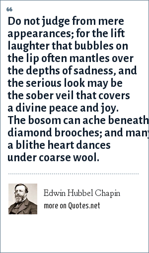 Edwin Hubbel Chapin: Do not judge from mere appearances; for the lift laughter that bubbles on the lip often mantles over the depths of sadness, and the serious look may be the sober veil that covers a divine peace and joy. The bosom can ache beneath diamond brooches; and many a blithe heart dances under coarse wool.