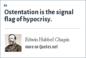 Edwin Hubbel Chapin: Ostentation is the signal flag of hypocrisy.