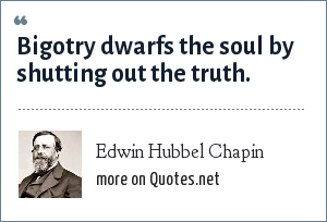 Edwin Hubbel Chapin: Bigotry dwarfs the soul by shutting out the truth.