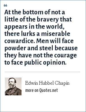 Edwin Hubbel Chapin: At the bottom of not a little of the bravery that appears in the world, there lurks a miserable cowardice. Men will face powder and steel because they have not the courage to face public opinion.