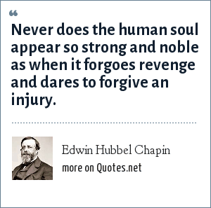 Edwin Hubbel Chapin: Never does the human soul appear so strong and noble as when it forgoes revenge and dares to forgive an injury.
