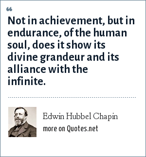 Edwin Hubbel Chapin: Not in achievement, but in endurance, of the human soul, does it show its divine grandeur and its alliance with the infinite.