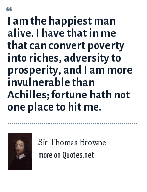 Sir Thomas Browne: I am the happiest man alive. I have that in me that can convert poverty into riches, adversity to prosperity, and I am more invulnerable than Achilles; fortune hath not one place to hit me.