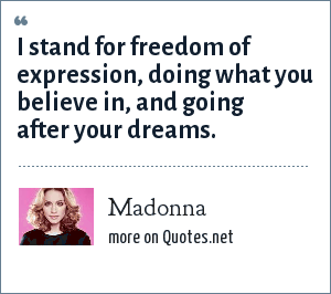 Madonna: I stand for freedom of expression, doing what you believe in, and going after your dreams.
