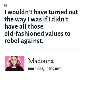 Madonna: I wouldn't have turned out the way I was if I didn't have all those old-fashioned values to rebel against.