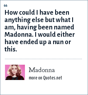 Madonna: How could I have been anything else but what I am, having been named Madonna. I would either have ended up a nun or this.