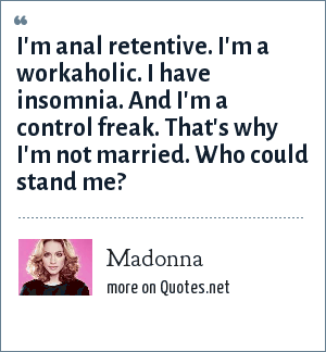 Madonna: I'm anal retentive. I'm a workaholic. I have insomnia. And I'm a control freak. That's why I'm not married. Who could stand me?