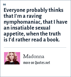 Madonna: Everyone probably thinks that I'm a raving nymphomaniac, that I have an insatiable sexual appetite, when the truth is I'd rather read a book.