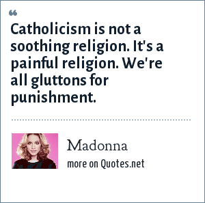 Madonna: Catholicism is not a soothing religion. It's a painful religion. We're all gluttons for punishment.