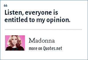 Madonna: Listen, everyone is entitled to my opinion.