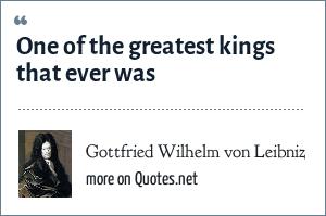 Gottfried Wilhelm von Leibniz: One of the greatest kings that ever was