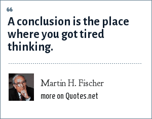 Martin H. Fischer: A conclusion is the place where you got tired thinking.