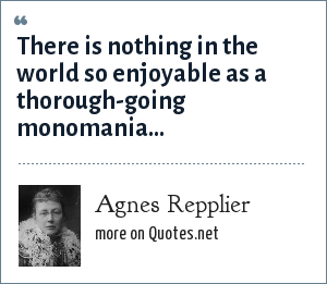 Agnes Repplier: There is nothing in the world so enjoyable as a thorough-going monomania...