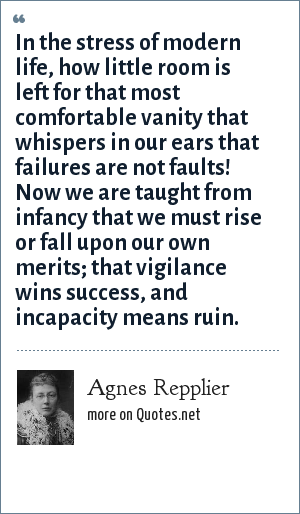 Agnes Repplier: In the stress of modern life, how little room is left for that most comfortable vanity that whispers in our ears that failures are not faults! Now we are taught from infancy that we must rise or fall upon our own merits; that vigilance wins success, and incapacity means ruin.