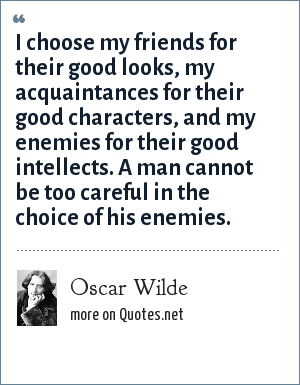 Oscar Wilde: I choose my friends for their good looks, my acquaintances for their good characters, and my enemies for their good intellects. A man cannot be too careful in the choice of his enemies.