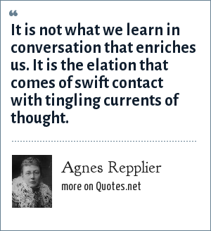 Agnes Repplier: It is not what we learn in conversation that enriches us. It is the elation that comes of swift contact with tingling currents of thought.