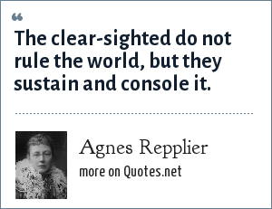 Agnes Repplier: The clear-sighted do not rule the world, but they sustain and console it.