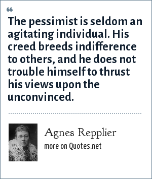 Agnes Repplier: The pessimist is seldom an agitating individual. His creed breeds indifference to others, and he does not trouble himself to thrust his views upon the unconvinced.