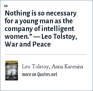 "Leo Tolstoy, Anna Karenina: Nothing is so necessary for a young man as the company of intelligent women."" ― Leo Tolstoy, War and Peace"