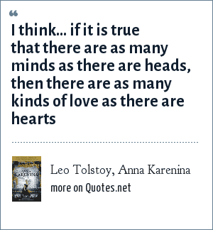 Leo Tolstoy, Anna Karenina: I think... if it is true that there are as many minds as there are heads, then there are as many kinds of love as there are hearts