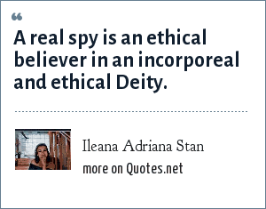 Ileana Adriana Stan: A real spy is an ethical believer in an incorporeal and ethical Deity.