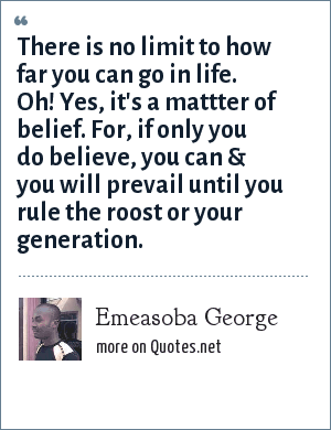Emeasoba George: There is no limit to how far you can go in life. Oh! Yes, it's a mattter of belief. For, if only you do believe, you can & you will prevail until you rule the roost or your generation.