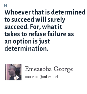 Emeasoba George: Whoever that is determined to succeed will surely succeed. For, what it takes to refuse failure as an option is just determination.