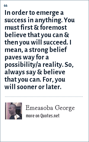 Emeasoba George: In order to emerge a success in anything. You must first & foremost believe that you can & then you will succeed. I mean, a strong belief paves way for a possibility/a reality. So, always say & believe that you can. For, you will sooner or later.