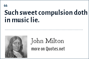 John Milton: Such sweet compulsion doth in music lie.