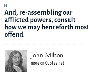 John Milton: And, re-assembling our afflicted powers, consult how we may henceforth most offend.