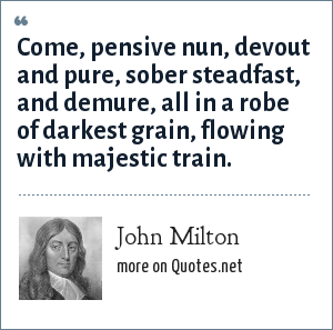 John Milton: Come, pensive nun, devout and pure, sober steadfast, and demure, all in a robe of darkest grain, flowing with majestic train.