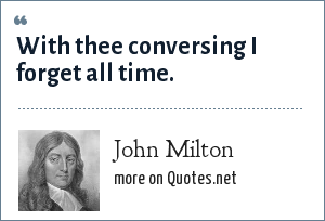 John Milton: With thee conversing I forget all time.