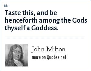 John Milton: Taste this, and be henceforth among the Gods thyself a Goddess.