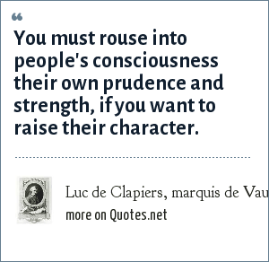 Luc de Clapiers, marquis de Vauvenargues: You must rouse into people's consciousness their own prudence and strength, if you want to raise their character.