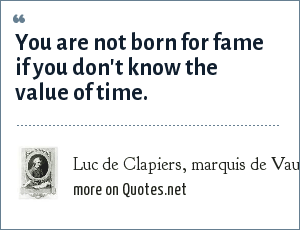 Luc de Clapiers, marquis de Vauvenargues: You are not born for fame if you don't know the value of time.